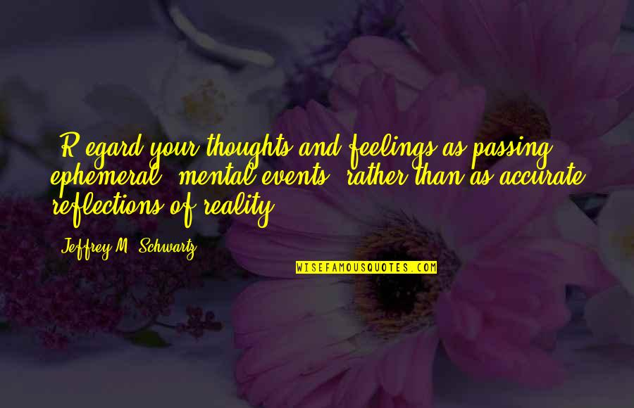 Thoughts And Feelings Quotes By Jeffrey M. Schwartz: [R]egard your thoughts and feelings as passing, ephemeral