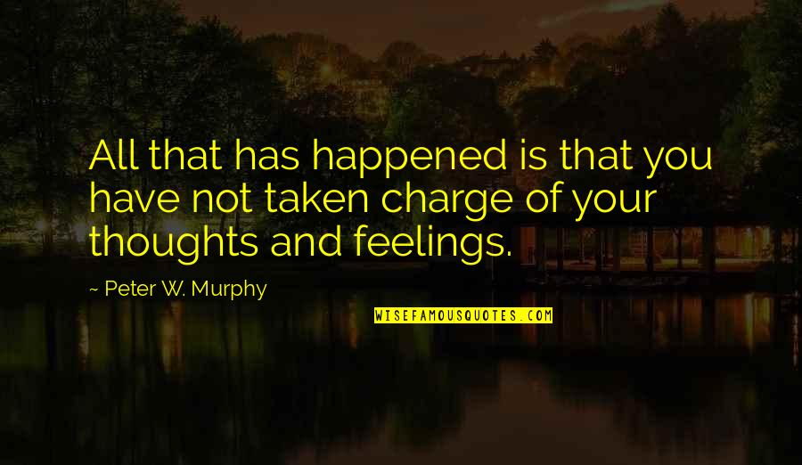 Thoughts And Feelings Quotes By Peter W. Murphy: All that has happened is that you have