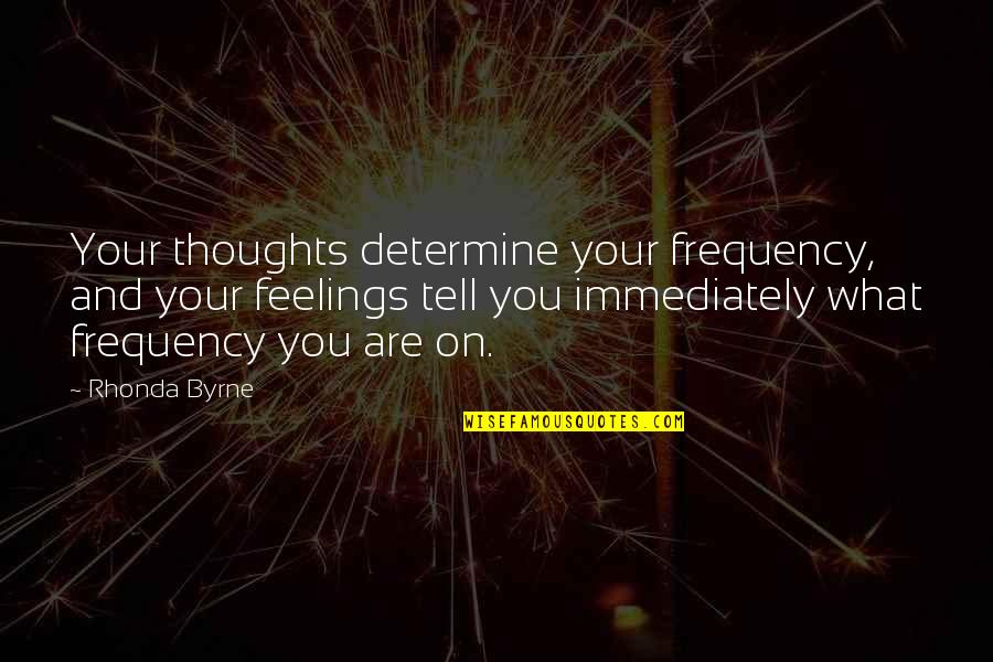 Thoughts And Feelings Quotes By Rhonda Byrne: Your thoughts determine your frequency, and your feelings