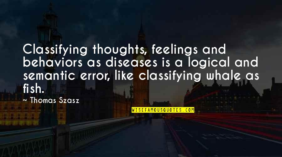 Thoughts And Feelings Quotes By Thomas Szasz: Classifying thoughts, feelings and behaviors as diseases is