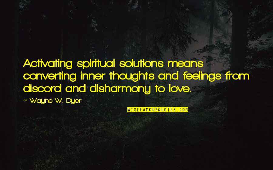 Thoughts And Feelings Quotes By Wayne W. Dyer: Activating spiritual solutions means converting inner thoughts and