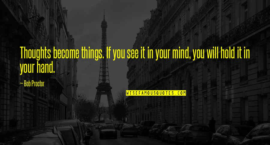 Thoughts Become Things Quotes By Bob Proctor: Thoughts become things. If you see it in