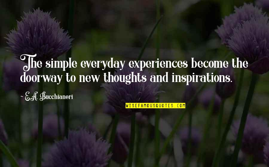 Thoughts Become Things Quotes By E.A. Bucchianeri: The simple everyday experiences become the doorway to
