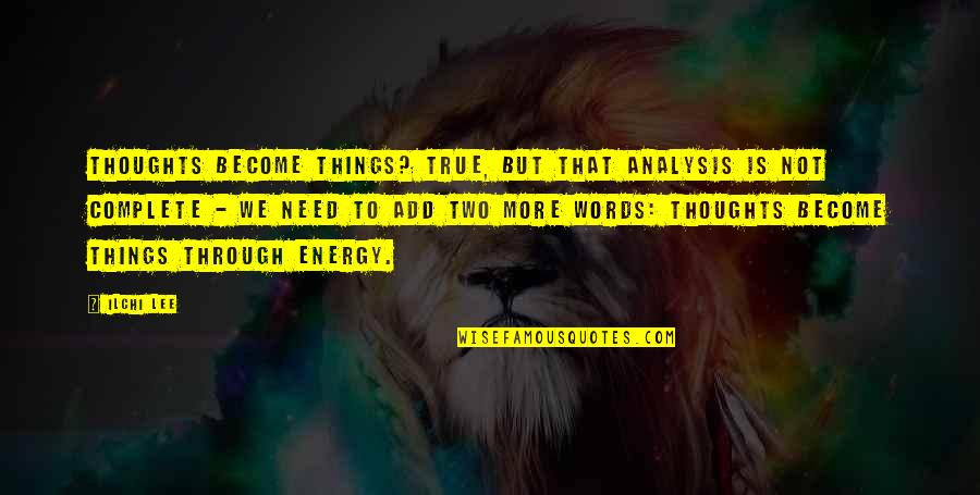 Thoughts Become Things Quotes By Ilchi Lee: Thoughts become things? True, but that analysis is