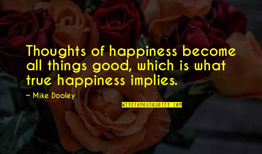 Thoughts Become Things Quotes By Mike Dooley: Thoughts of happiness become all things good, which