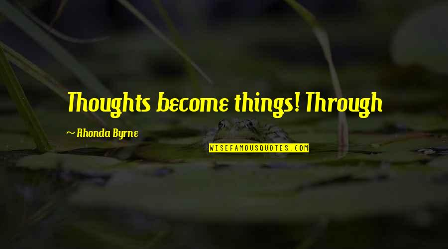 Thoughts Become Things Quotes By Rhonda Byrne: Thoughts become things! Through