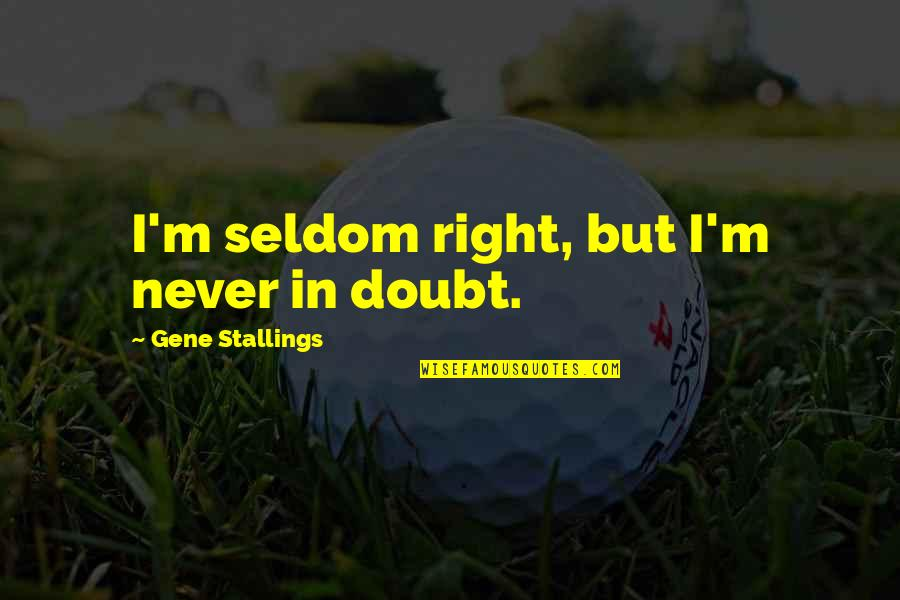 Thoughts Of A Grown Man Quotes By Gene Stallings: I'm seldom right, but I'm never in doubt.