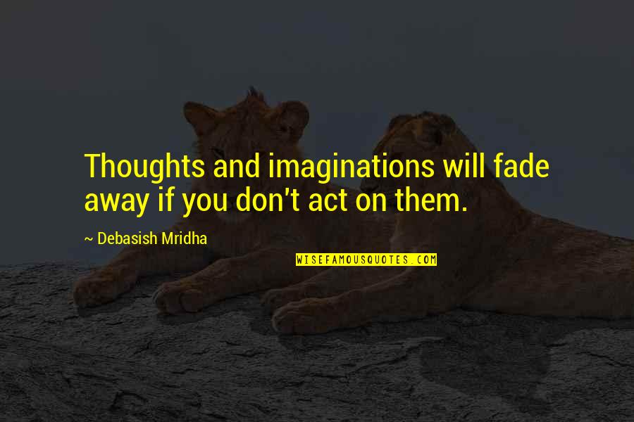 Thoughts On Life Quotes By Debasish Mridha: Thoughts and imaginations will fade away if you