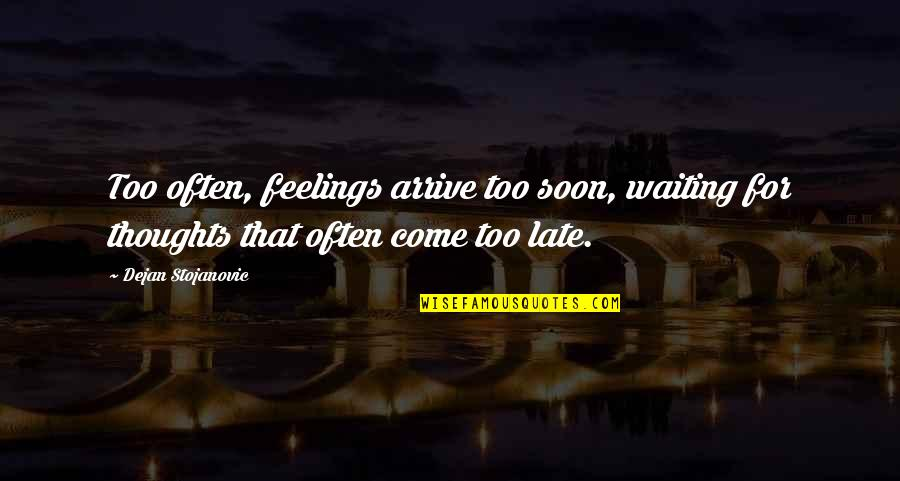 Thoughts On Life Quotes By Dejan Stojanovic: Too often, feelings arrive too soon, waiting for