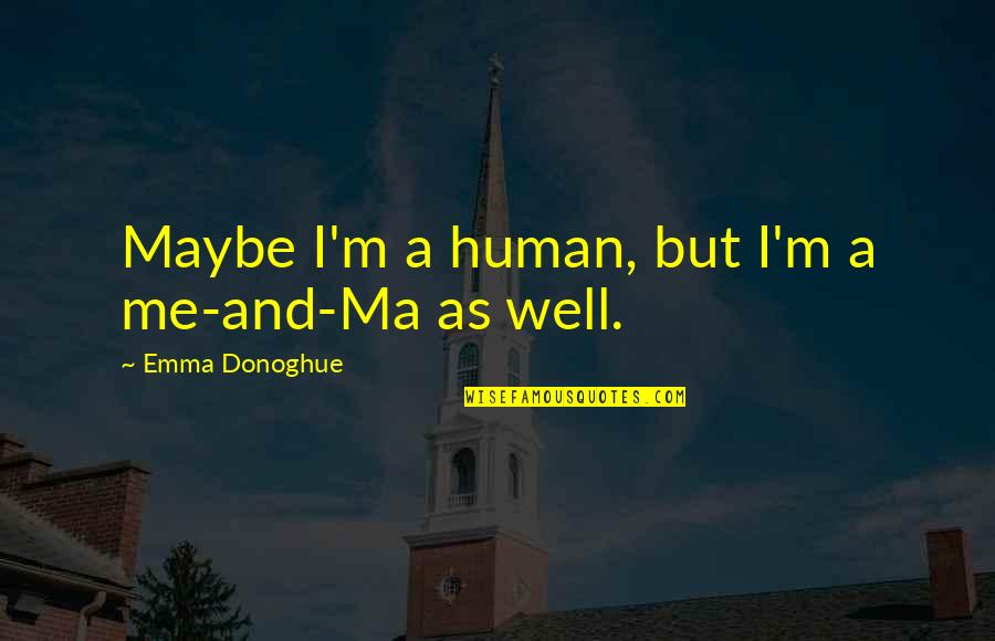 Thoughts On Life Quotes By Emma Donoghue: Maybe I'm a human, but I'm a me-and-Ma