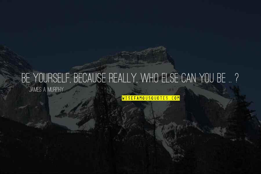 Thoughts On Life Quotes By James A. Murphy: Be yourself, because really, who else can you