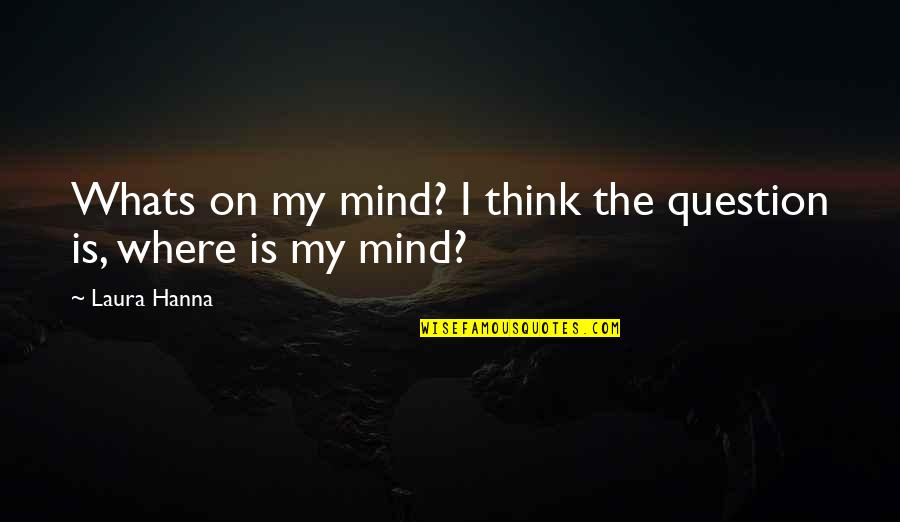 Thoughts On Life Quotes By Laura Hanna: Whats on my mind? I think the question