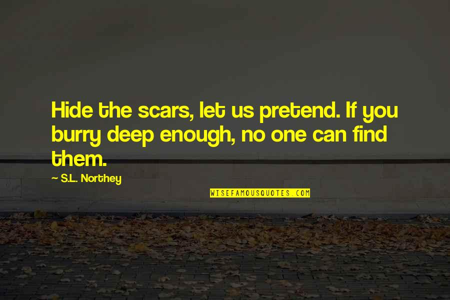 Thoughts On Life Quotes By S.L. Northey: Hide the scars, let us pretend. If you