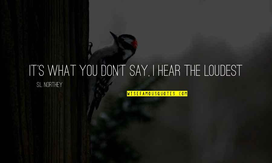 Thoughts On Life Quotes By S.L. Northey: It's what you don't say, I hear the