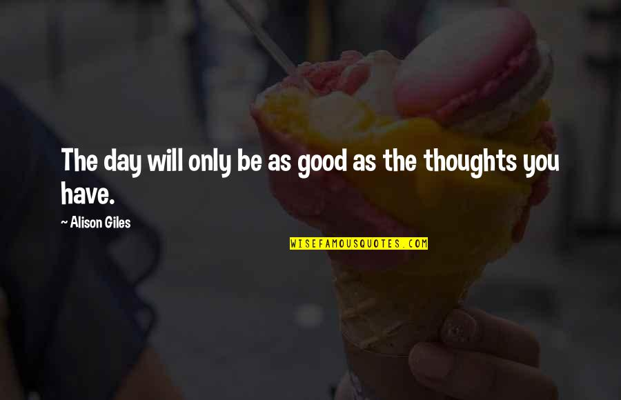 Thoughts The Day Quotes By Alison Giles: The day will only be as good as