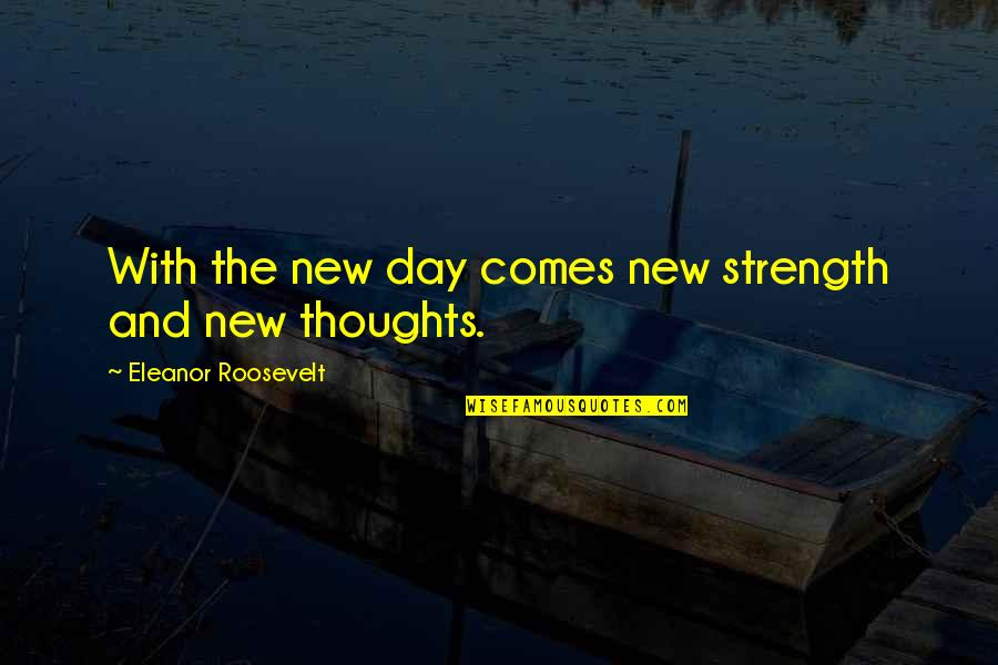 Thoughts The Day Quotes By Eleanor Roosevelt: With the new day comes new strength and