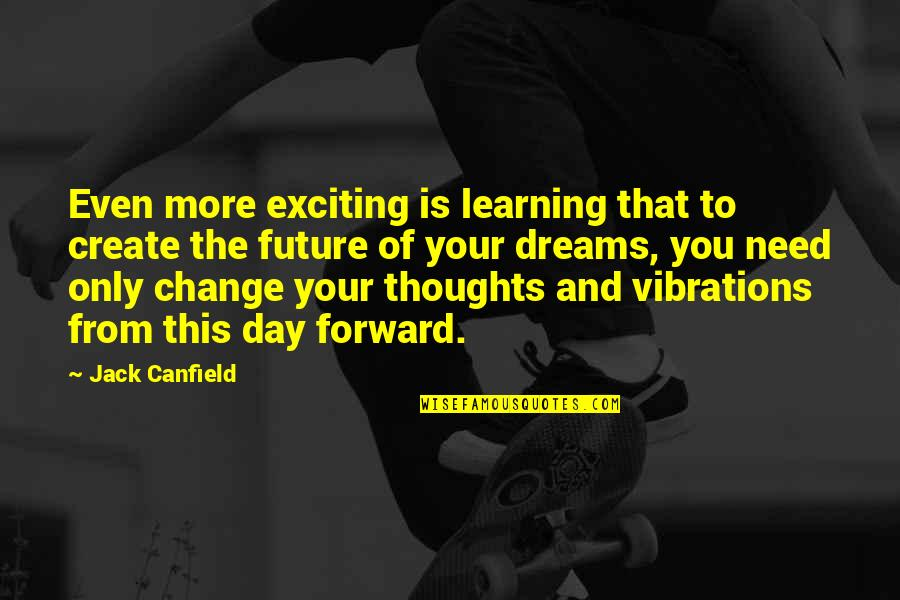 Thoughts The Day Quotes By Jack Canfield: Even more exciting is learning that to create