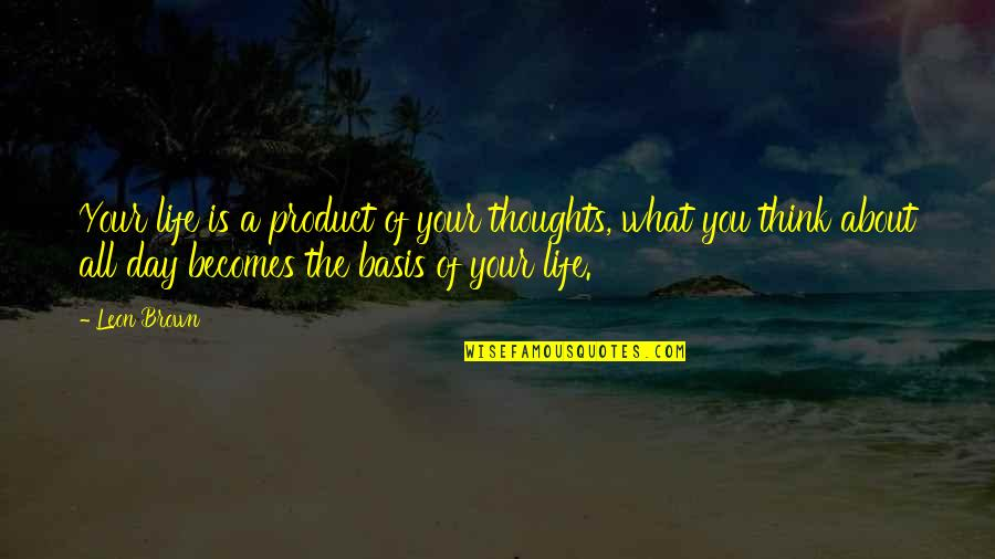 Thoughts The Day Quotes By Leon Brown: Your life is a product of your thoughts,
