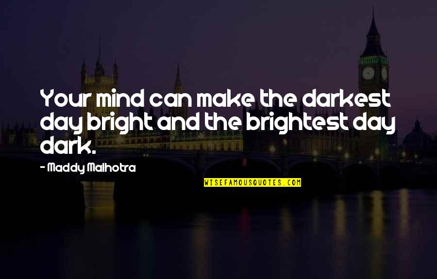 Thoughts The Day Quotes By Maddy Malhotra: Your mind can make the darkest day bright