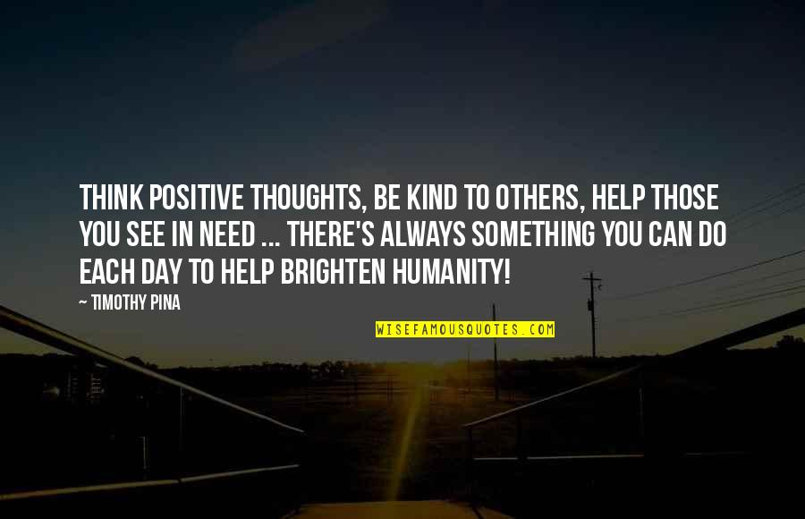 Thoughts The Day Quotes By Timothy Pina: Think positive thoughts, be kind to others, help