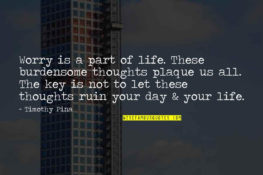 Thoughts The Day Quotes By Timothy Pina: Worry is a part of life. These burdensome