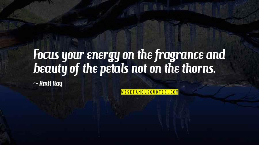 Thoughts Thinking Quotes By Amit Ray: Focus your energy on the fragrance and beauty