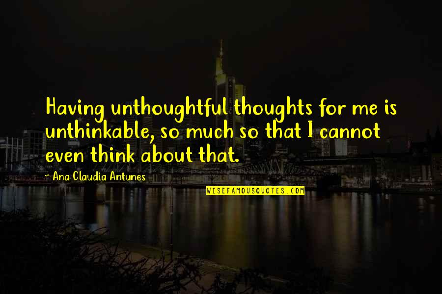 Thoughts Thinking Quotes By Ana Claudia Antunes: Having unthoughtful thoughts for me is unthinkable, so