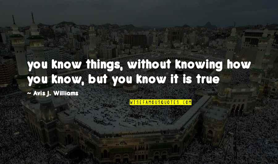 Thoughts Thinking Quotes By Avis J. Williams: you know things, without knowing how you know,