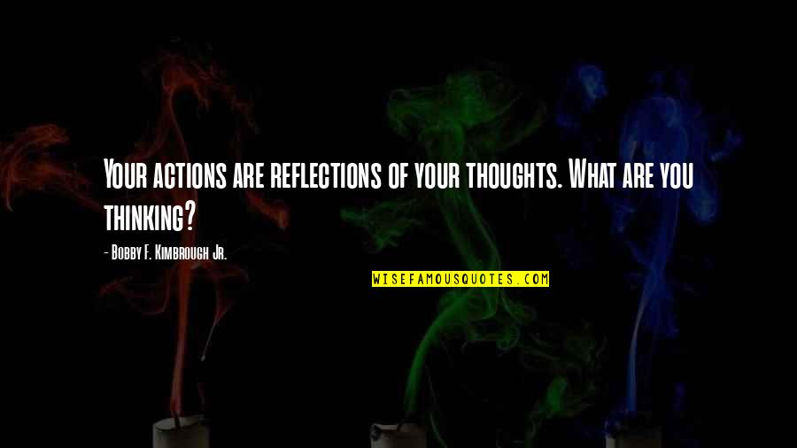 Thoughts Thinking Quotes By Bobby F. Kimbrough Jr.: Your actions are reflections of your thoughts. What