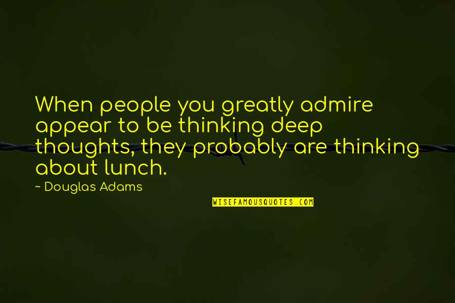 Thoughts Thinking Quotes By Douglas Adams: When people you greatly admire appear to be