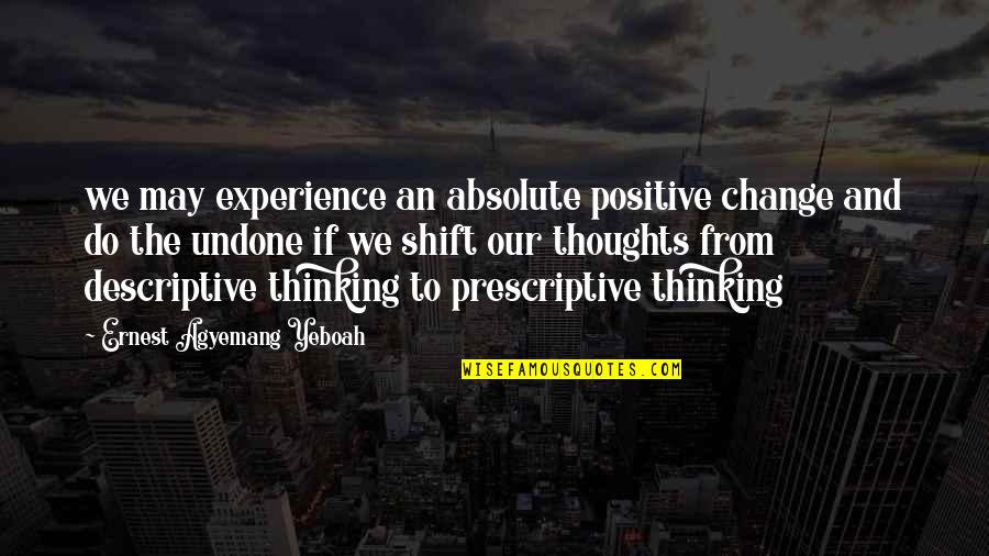 Thoughts Thinking Quotes By Ernest Agyemang Yeboah: we may experience an absolute positive change and