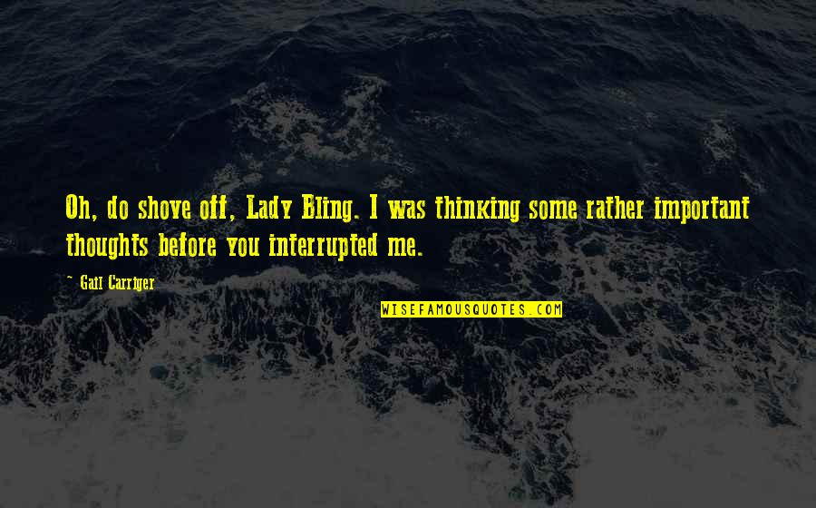 Thoughts Thinking Quotes By Gail Carriger: Oh, do shove off, Lady Bling. I was