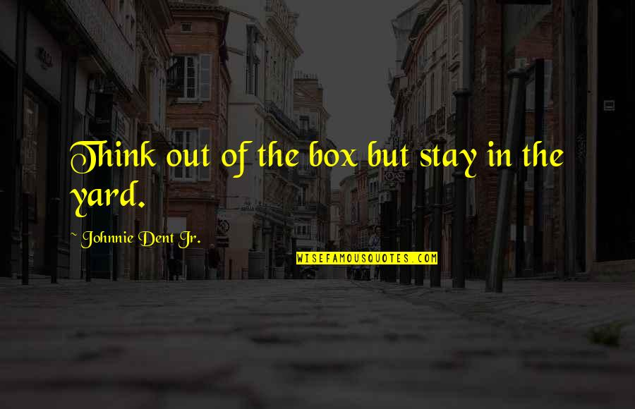 Thoughts Thinking Quotes By Johnnie Dent Jr.: Think out of the box but stay in