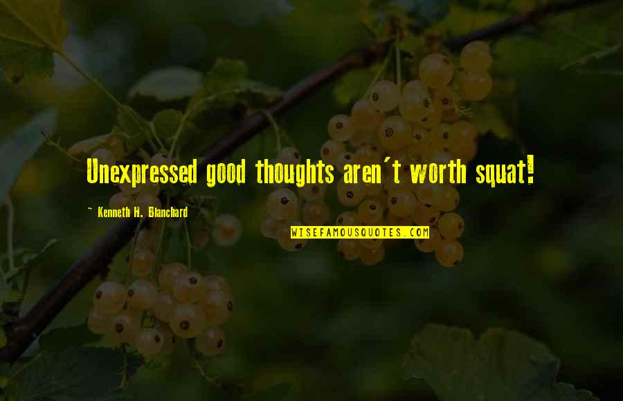 Thoughts Thinking Quotes By Kenneth H. Blanchard: Unexpressed good thoughts aren't worth squat!