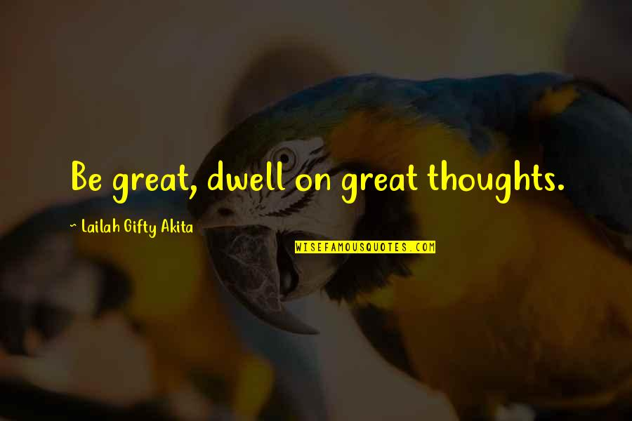 Thoughts Thinking Quotes By Lailah Gifty Akita: Be great, dwell on great thoughts.