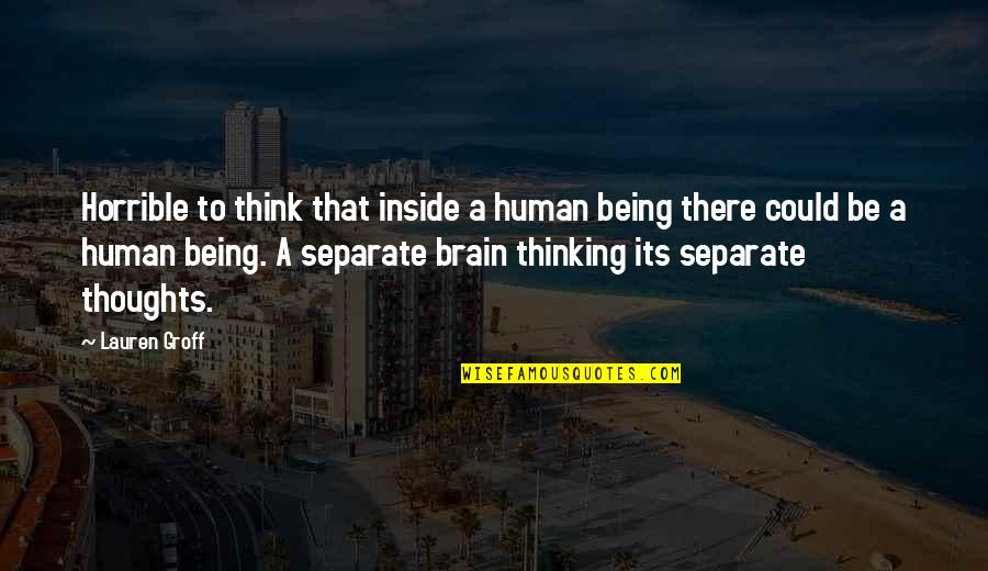Thoughts Thinking Quotes By Lauren Groff: Horrible to think that inside a human being