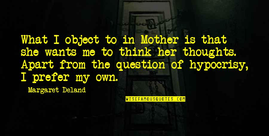 Thoughts Thinking Quotes By Margaret Deland: What I object to in Mother is that