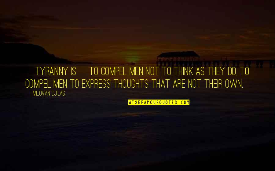 Thoughts Thinking Quotes By Milovan Djilas: [Tyranny is] to compel men not to think