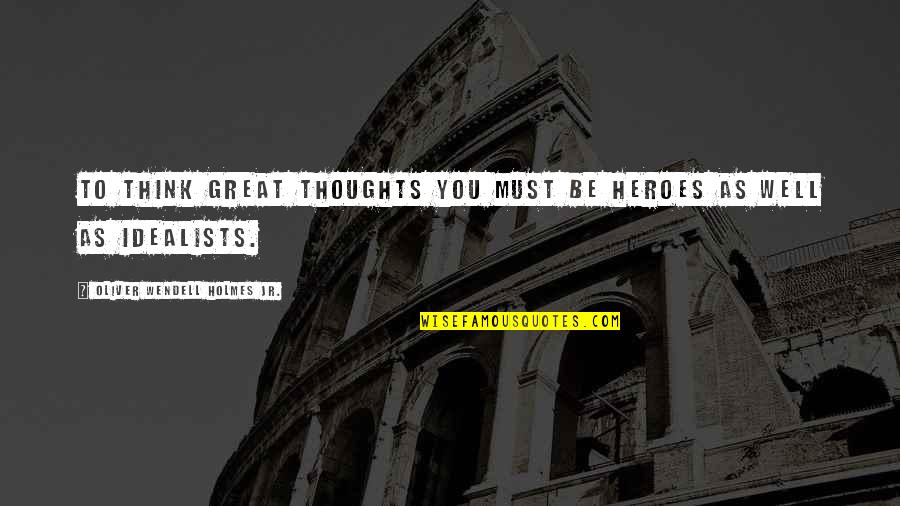 Thoughts Thinking Quotes By Oliver Wendell Holmes Jr.: To think great thoughts you must be heroes