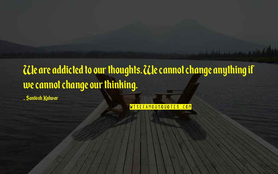 Thoughts Thinking Quotes By Santosh Kalwar: We are addicted to our thoughts. We cannot