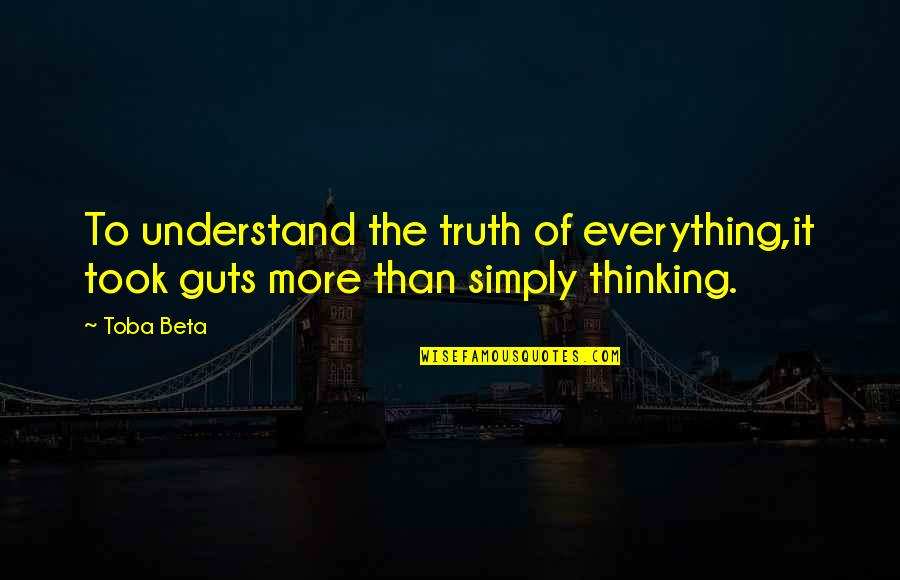 Thoughts Thinking Quotes By Toba Beta: To understand the truth of everything,it took guts