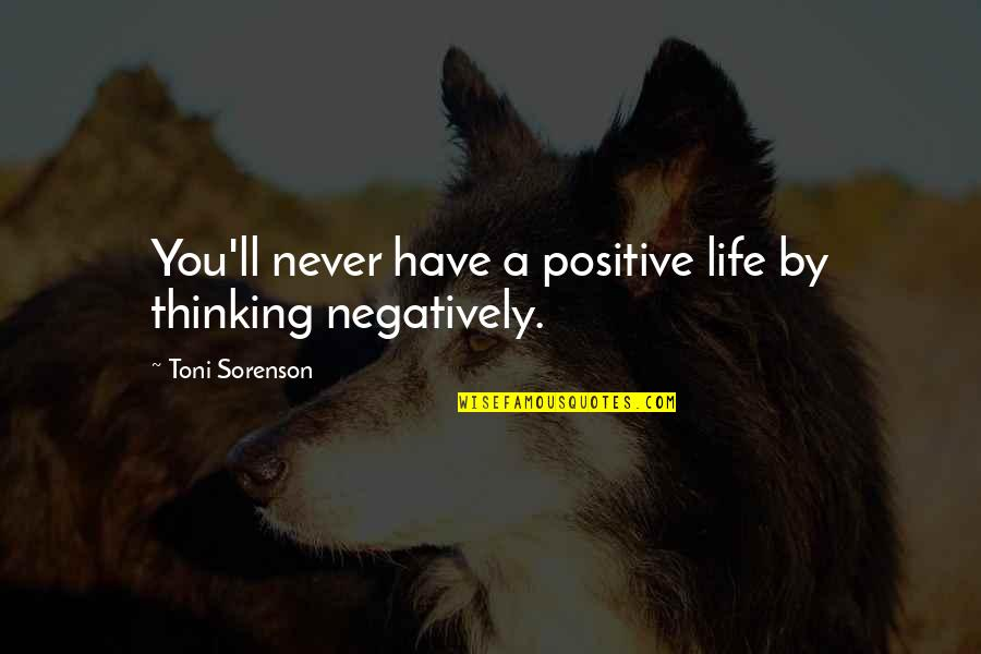 Thoughts Thinking Quotes By Toni Sorenson: You'll never have a positive life by thinking