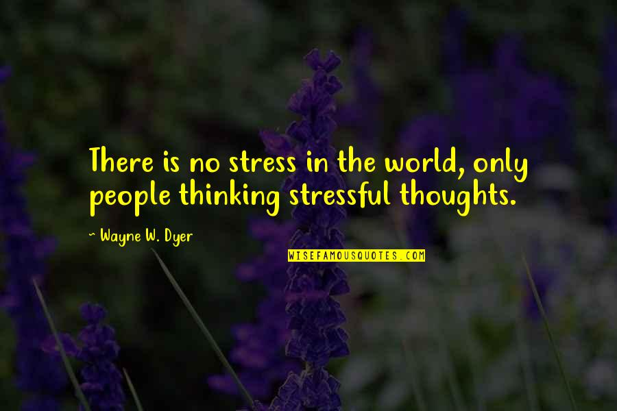Thoughts Thinking Quotes By Wayne W. Dyer: There is no stress in the world, only