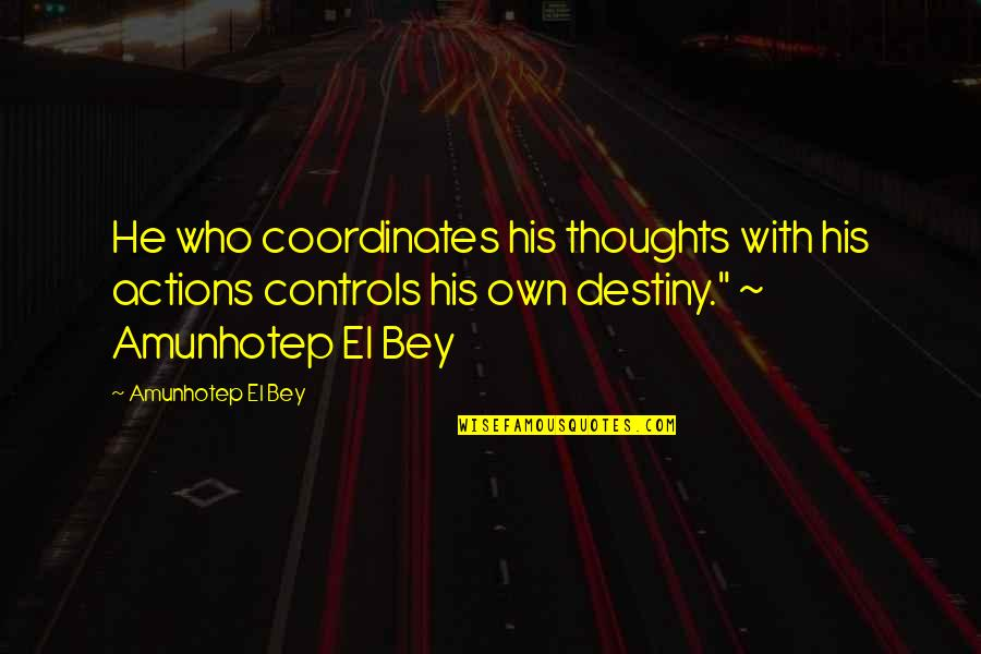 Thoughts Vs Actions Quotes By Amunhotep El Bey: He who coordinates his thoughts with his actions