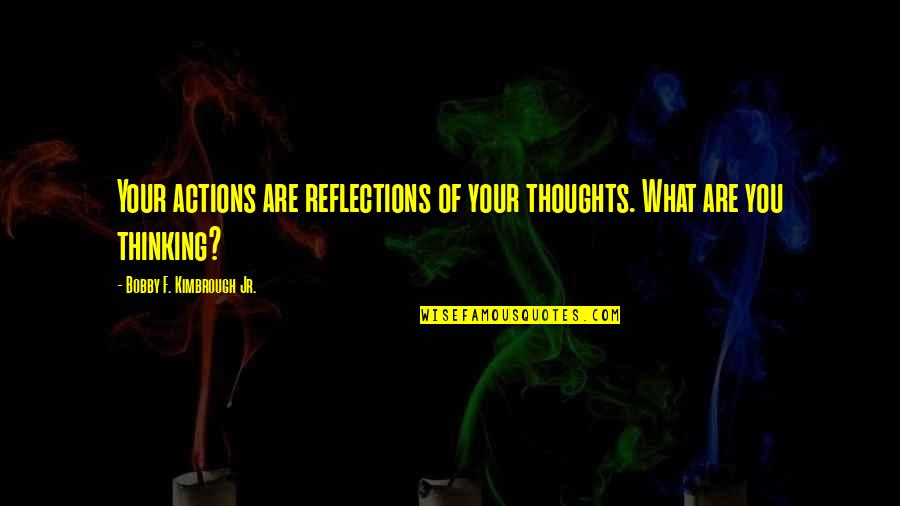 Thoughts Vs Actions Quotes By Bobby F. Kimbrough Jr.: Your actions are reflections of your thoughts. What