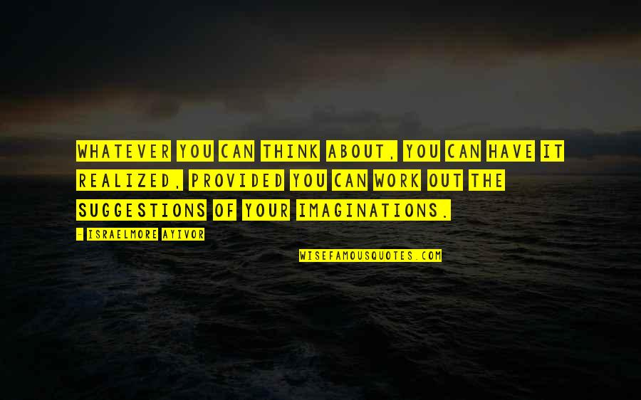 Thoughts Vs Actions Quotes By Israelmore Ayivor: Whatever you can think about, you can have