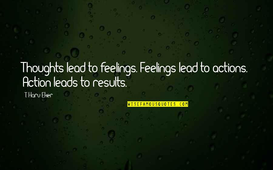 Thoughts Vs Actions Quotes By T. Harv Eker: Thoughts lead to feelings. Feelings lead to actions.