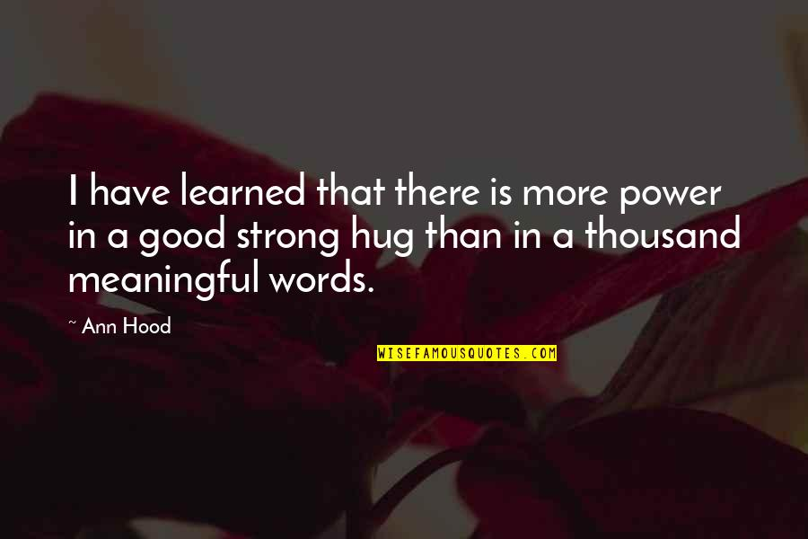 Thousand Words Quotes By Ann Hood: I have learned that there is more power