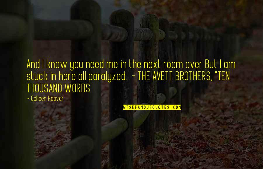 Thousand Words Quotes By Colleen Hoover: And I know you need me in the