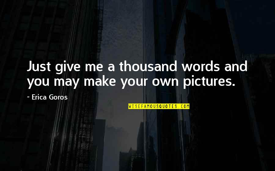 Thousand Words Quotes By Erica Goros: Just give me a thousand words and you